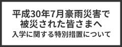 平成30年7月豪雨災害で被災された皆さまへの入学に関する特別措置